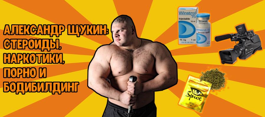 Александр Щукин: стероиды, наркотики, порно и бодибилдинг