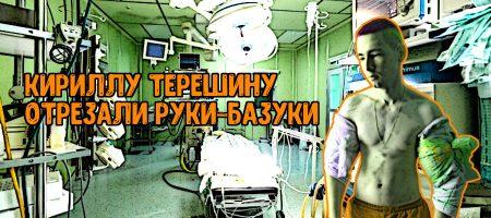 Кириллу Терешину отрезали руки-базуки